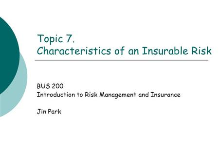Topic 7. Characteristics of an Insurable Risk BUS 200 Introduction to Risk Management and Insurance Jin Park.