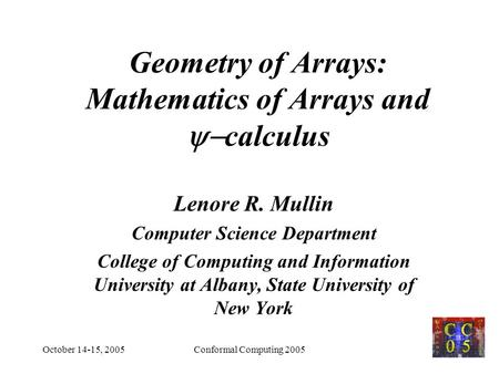 October 14-15, 2005Conformal Computing 20051 Geometry of Arrays: Mathematics of Arrays and  calculus Lenore R. Mullin Computer Science Department College.