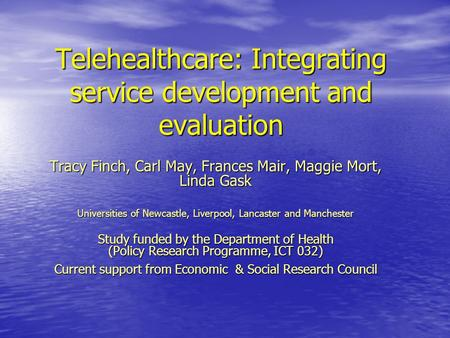 Telehealthcare: Integrating service development and evaluation Tracy Finch, Carl May, Frances Mair, Maggie Mort, Linda Gask Universities of Newcastle,