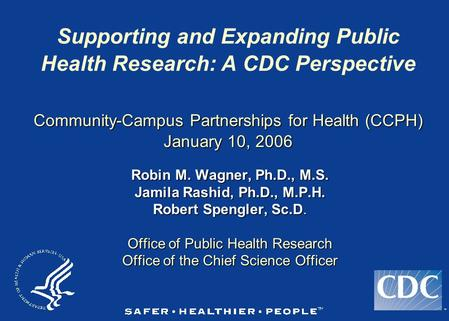 TM Community-Campus Partnerships for Health (CCPH) January 10, 2006 Supporting and Expanding Public Health Research: A CDC Perspective Community-Campus.
