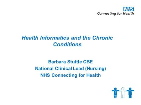 Barbara Stuttle CBE National Clinical Lead (Nursing) NHS Connecting for Health Health Informatics and the Chronic Conditions.