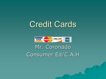 Credit Cards Credit Cards Mr. Coronado Consumer Ed/C.A.H.
