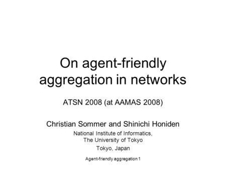 Agent-friendly aggregation 1 On agent-friendly aggregation in networks ATSN 2008 (at AAMAS 2008) Christian Sommer and Shinichi Honiden National Institute.