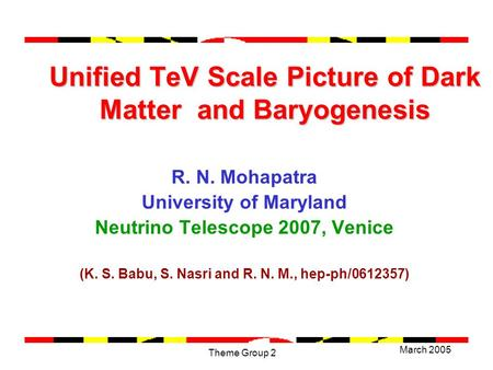 March 2005 Theme Group 2 Unified TeV Scale Picture of Dark Matter and Baryogenesis R. N. Mohapatra University of Maryland Neutrino Telescope 2007, Venice.