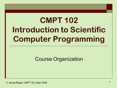 © Janice Regan, CMPT 102, Sept. 2006 0 CMPT 102 Introduction to Scientific Computer Programming Course Organization.