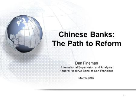 1 Chinese Banks: The Path to Reform Dan Fineman International Supervision and Analysis Federal Reserve Bank of San Francisco March 2007.
