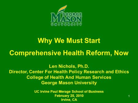 1 Why We Must Start Comprehensive Health Reform, Now Len Nichols, Ph.D. Director, Center For Health Policy Research and Ethics College of Health And Human.