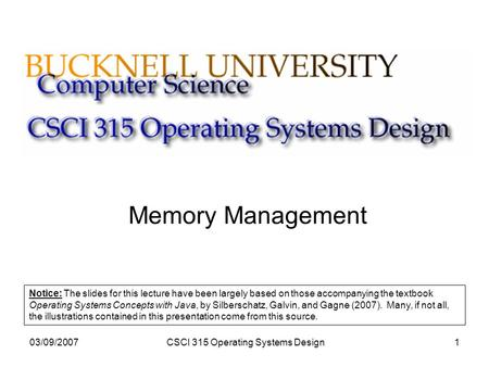 03/09/2007CSCI 315 Operating Systems Design1 Memory Management Notice: The slides for this lecture have been largely based on those accompanying the textbook.