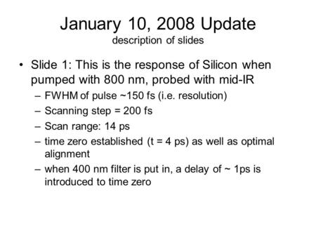 January 10, 2008 Update description of slides Slide 1: This is the response of Silicon when pumped with 800 nm, probed with mid-IR –FWHM of pulse ~150.