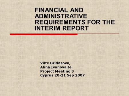 Vilte Gridasova, Alina Ivanovaite Project Meeting 3 Cyprus 20-21 Sep 2007 FINANCIAL AND ADMINISTRATIVE REQUIREMENTS FOR THE INTERIM REPORT.