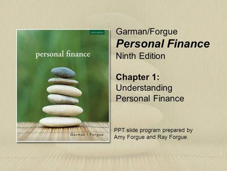 Chapter 1: Understanding Personal Finance Garman/Forgue Personal Finance Ninth Edition PPT slide program prepared by Amy Forgue and Ray Forgue.