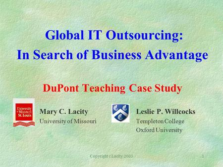 Copyright c Lacity 20031 Global IT Outsourcing: In Search of Business Advantage DuPont Teaching Case Study Mary C. Lacity Leslie P. Willcocks University.