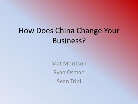 How Does China Change Your Business? Mat Morrison Ryan Osman Sean Tripi.