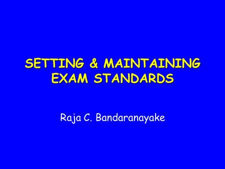 SETTING & MAINTAINING EXAM STANDARDS Raja C. Bandaranayake.