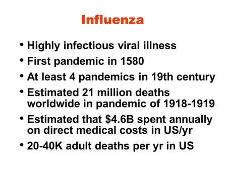 Influenza Highly infectious viral illness First pandemic in 1580 At least 4 pandemics in 19th century Estimated 21 million deaths worldwide in pandemic.