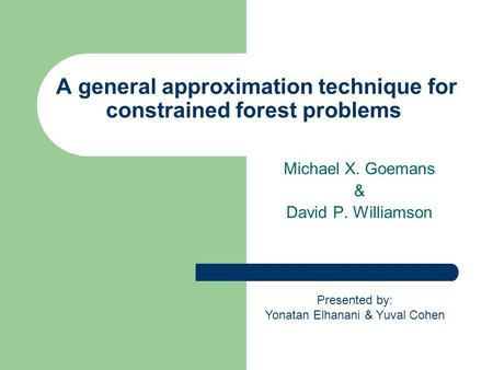 A general approximation technique for constrained forest problems Michael X. Goemans & David P. Williamson Presented by: Yonatan Elhanani & Yuval Cohen.