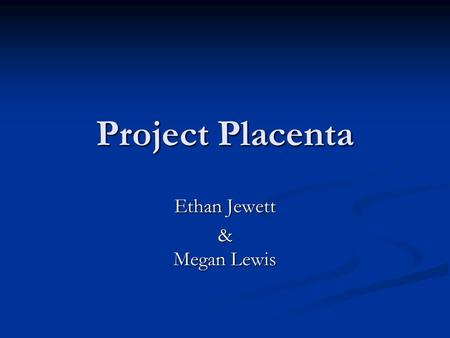 Project Placenta Ethan Jewett & Megan Lewis. Outline Motivation Motivation Biological Background Biological Background Goal Goal Factors Factors First.