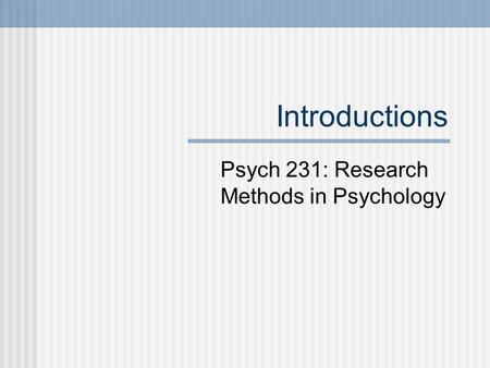 Introductions Psych 231: Research Methods in Psychology.
