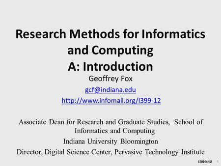 I399-12 1 <strong>Research</strong> Methods for Informatics and Computing A: Introduction Geoffrey Fox Associate Dean for.
