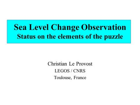 Sea Level Change Observation Status on the elements of the puzzle Christian Le Provost LEGOS / CNRS Toulouse, France.