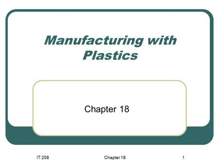 IT 208Chapter 181 Manufacturing with Plastics Chapter 18.