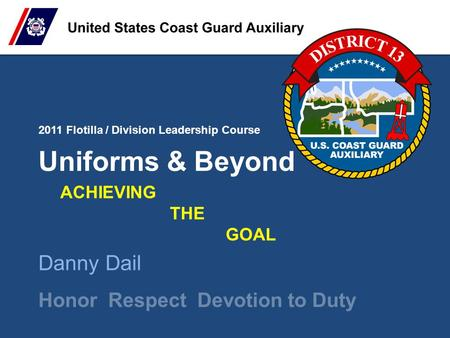 2011 Flotilla / Division Leadership Course Honor Respect Devotion to Duty Uniforms & Beyond Danny Dail ACHIEVING THE GOAL.