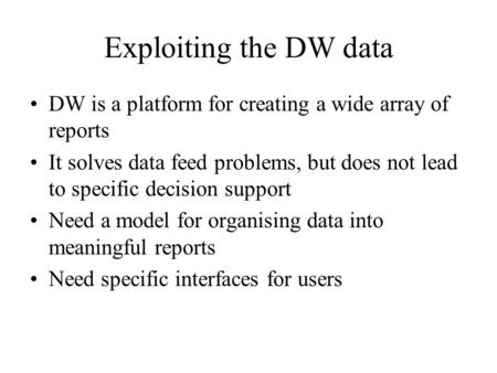 Exploiting the DW data DW is a platform for creating a wide array of reports It solves data feed problems, but does not lead to specific decision support.