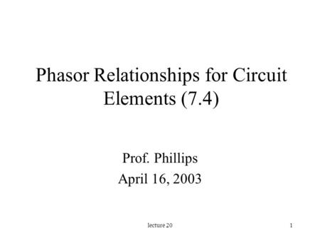 Lecture 201 Phasor Relationships for Circuit Elements (7.4) Prof. Phillips April 16, 2003.