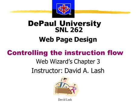David Lash DePaul University SNL 262 Web Page Design Web Wizard's Chapter 3 Instructor: David A. Lash Controlling the instruction flow.