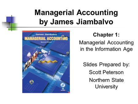 Managerial Accounting by James Jiambalvo Chapter 1: Managerial Accounting in the Information Age Slides Prepared by: Scott Peterson Northern State University.