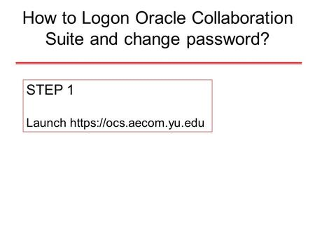 How to Logon Oracle Collaboration Suite and change password? STEP 1 Launch https://ocs.aecom.yu.edu.