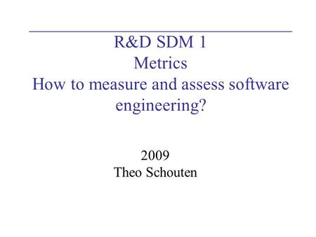 R&D SDM 1 Metrics How to measure and assess software engineering? 2009 Theo Schouten.