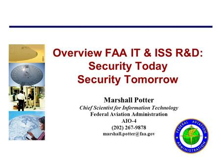 Overview FAA IT & ISS R&D: Security Today Security Tomorrow Marshall Potter Chief Scientist for Information Technology Federal Aviation Administration.