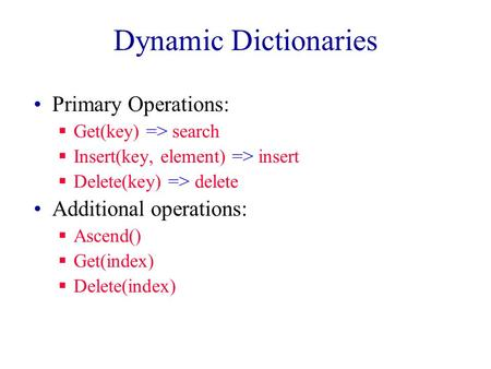 Dynamic Dictionaries Primary Operations:  Get(key) => search  Insert(key, element) => insert  Delete(key) => delete Additional operations:  Ascend()