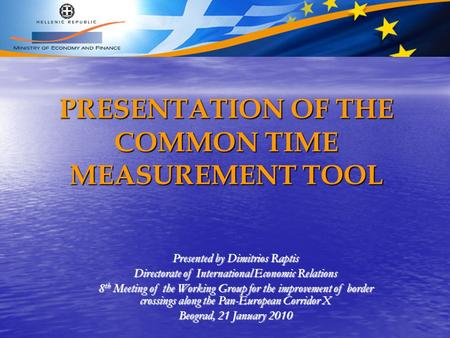 PRESENTATION OF THE COMMON TIME MEASUREMENT TOOL Presented by Dimitrios Raptis Directorate of International Economic Relations 8 th Meeting of the Working.