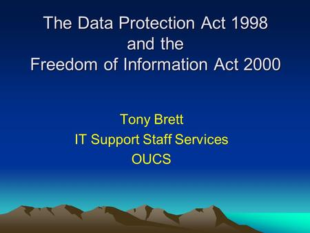 The Data Protection Act 1998 and the Freedom of Information Act 2000 Tony Brett IT Support Staff Services OUCS.