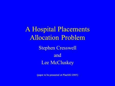A Hospital Placements Allocation Problem Stephen Cresswell and Lee McCluskey (paper to be presented at PlanSIG 2005)