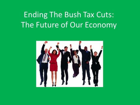 Ending The Bush Tax Cuts: The Future of Our Economy.