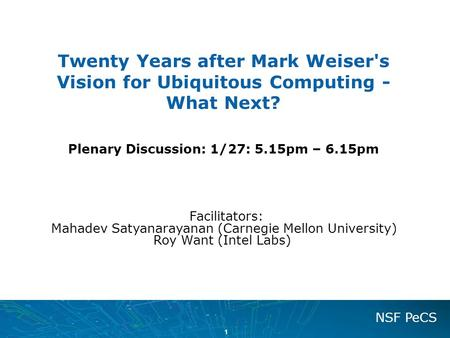 1 NSF PeCS Twenty Years after Mark Weiser's Vision for Ubiquitous Computing - What Next? Plenary Discussion: 1/27: 5.15pm – 6.15pm Facilitators: Mahadev.