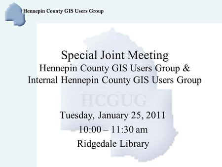Special Joint Meeting Hennepin County GIS Users Group & Internal Hennepin County GIS Users Group Tuesday, January 25, 2011 10:00 – 11:30 am Ridgedale Library.