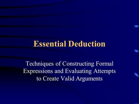 Essential Deduction Techniques of Constructing Formal Expressions and Evaluating Attempts to Create Valid Arguments.
