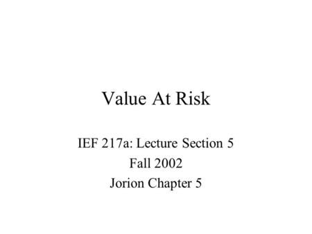 Value At Risk IEF 217a: Lecture Section 5 Fall 2002 Jorion Chapter 5.