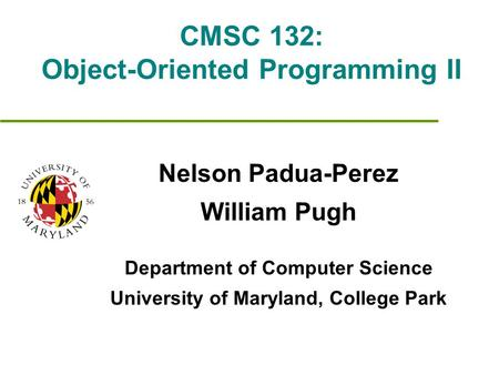 CMSC 132: Object-Oriented Programming II Nelson Padua-Perez William Pugh Department of Computer Science University of Maryland, College Park.