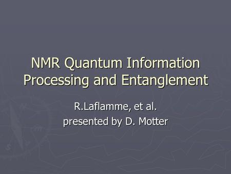 NMR Quantum Information Processing and Entanglement R.Laflamme, et al. presented by D. Motter.