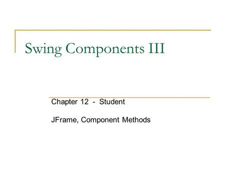 Swing Components III Chapter 12 - Student JFrame, Component Methods.