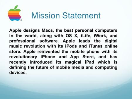 Mission Statement Apple designs Macs, the best personal computers in the world, along with OS X, iLife, iWork, and professional software. Apple leads the.