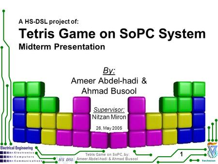 Tetris Game on SoPC, by: Ameer Abdel-hadi & Ahmad Busool 1 A HS-DSL project of: Tetris Game on SoPC System Midterm Presentation By: Ameer Abdel-hadi &