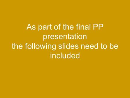 As part of the final PP presentation the following slides need to be included.