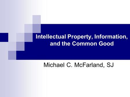 Intellectual Property, Information, and the Common Good Michael C. McFarland, SJ.