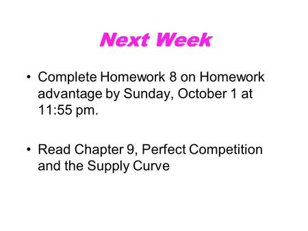 Next Week Complete Homework 8 on Homework advantage by Sunday, October 1 at 11:55 pm. Read Chapter 9, Perfect Competition and the Supply Curve.